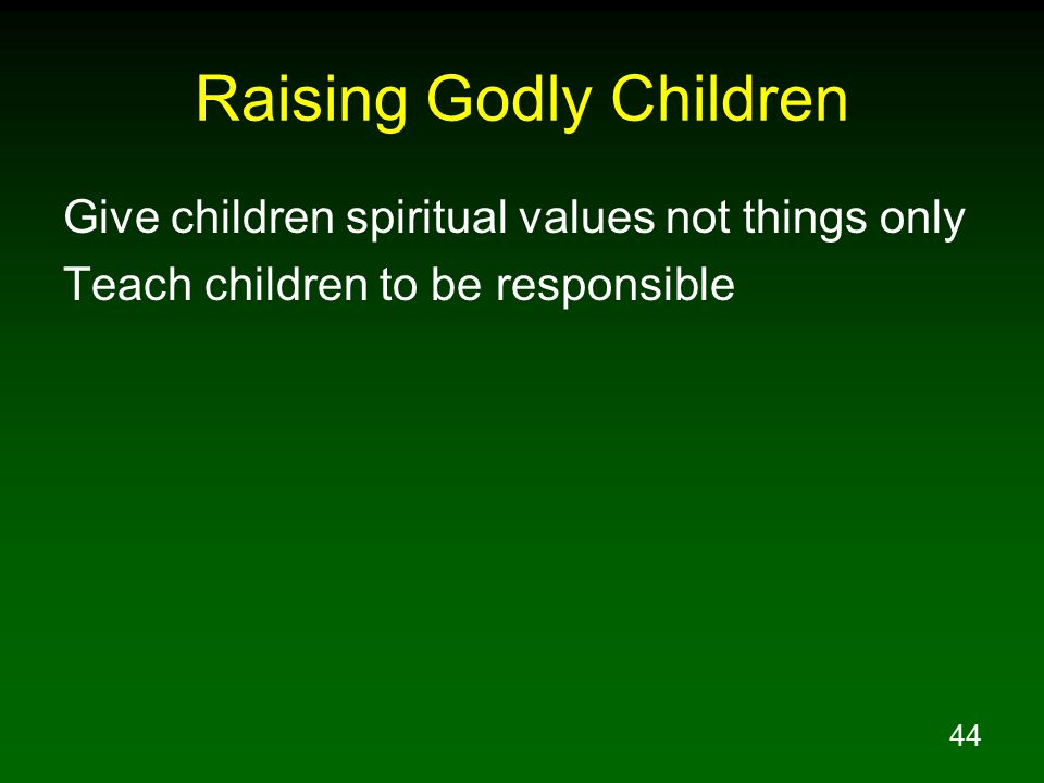 44 Raising Godly Children Give children spiritual values not things only Teach children to be responsible