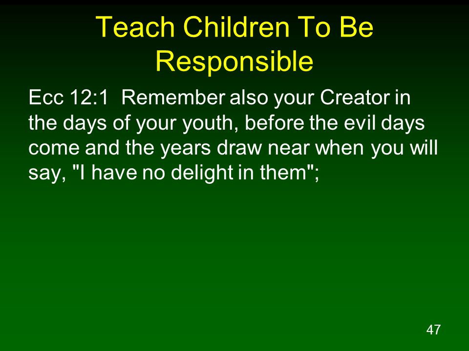 47 Teach Children To Be Responsible Ecc 12:1 Remember also your Creator in the days of your youth, before the evil days come and the years draw near when you will say, I have no delight in them ;