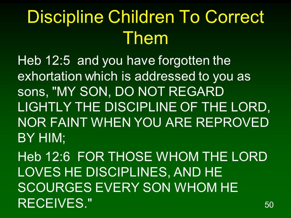 50 Discipline Children To Correct Them Heb 12:5 and you have forgotten the exhortation which is addressed to you as sons, MY SON, DO NOT REGARD LIGHTLY THE DISCIPLINE OF THE LORD, NOR FAINT WHEN YOU ARE REPROVED BY HIM; Heb 12:6 FOR THOSE WHOM THE LORD LOVES HE DISCIPLINES, AND HE SCOURGES EVERY SON WHOM HE RECEIVES.