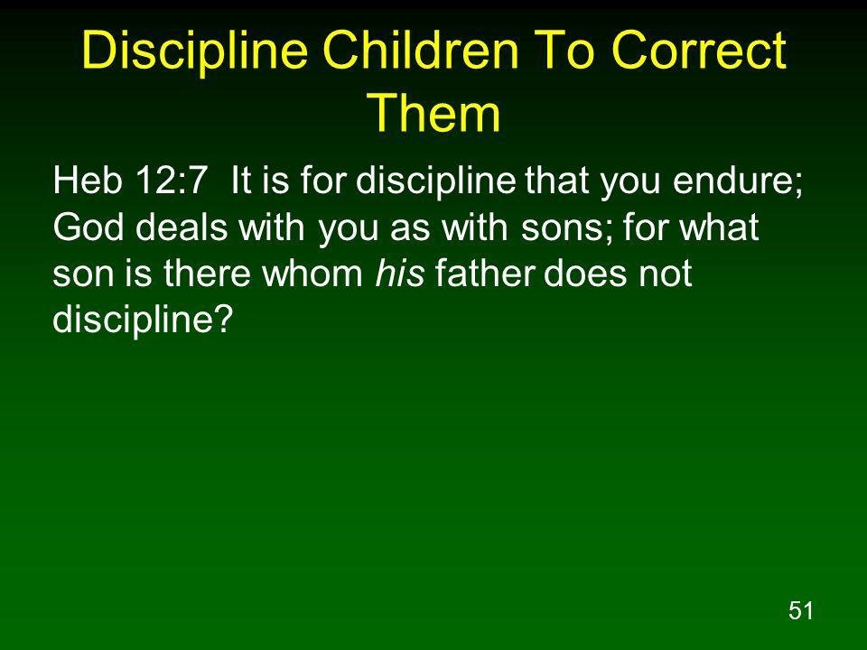 51 Discipline Children To Correct Them Heb 12:7 It is for discipline that you endure; God deals with you as with sons; for what son is there whom his father does not discipline