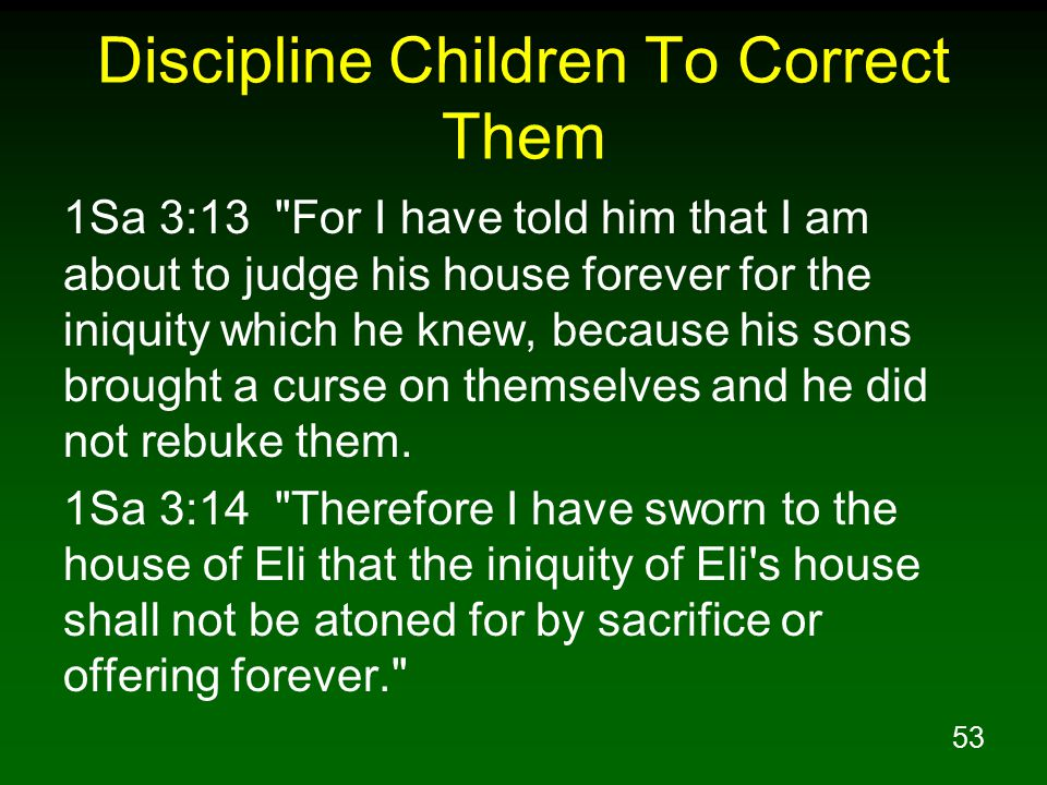 53 Discipline Children To Correct Them 1Sa 3:13 For I have told him that I am about to judge his house forever for the iniquity which he knew, because his sons brought a curse on themselves and he did not rebuke them.