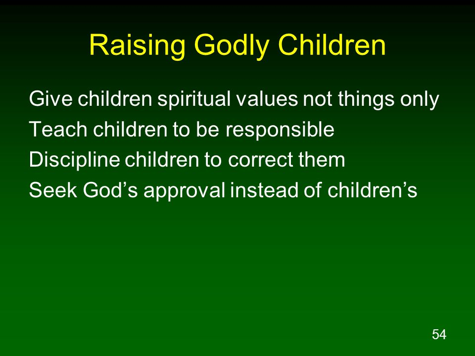 54 Raising Godly Children Give children spiritual values not things only Teach children to be responsible Discipline children to correct them Seek God's approval instead of children's
