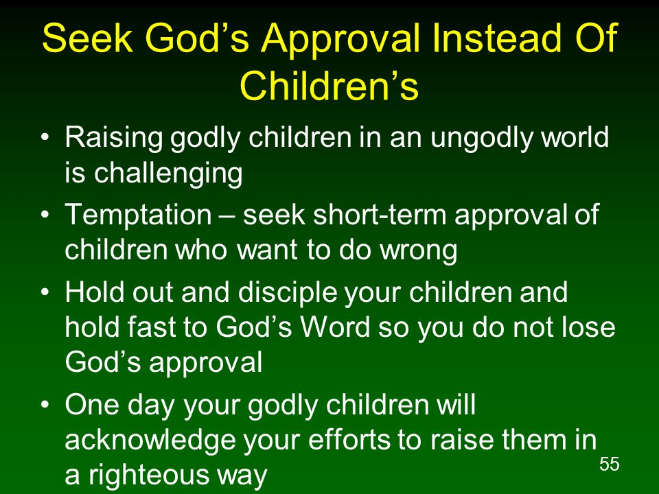 55 Seek God's Approval Instead Of Children's Raising godly children in an ungodly world is challenging Temptation – seek short-term approval of children who want to do wrong Hold out and disciple your children and hold fast to God's Word so you do not lose God's approval One day your godly children will acknowledge your efforts to raise them in a righteous way