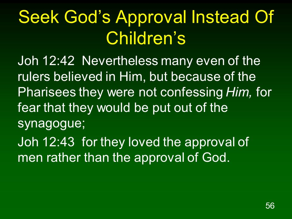 56 Seek God's Approval Instead Of Children's Joh 12:42 Nevertheless many even of the rulers believed in Him, but because of the Pharisees they were not confessing Him, for fear that they would be put out of the synagogue; Joh 12:43 for they loved the approval of men rather than the approval of God.