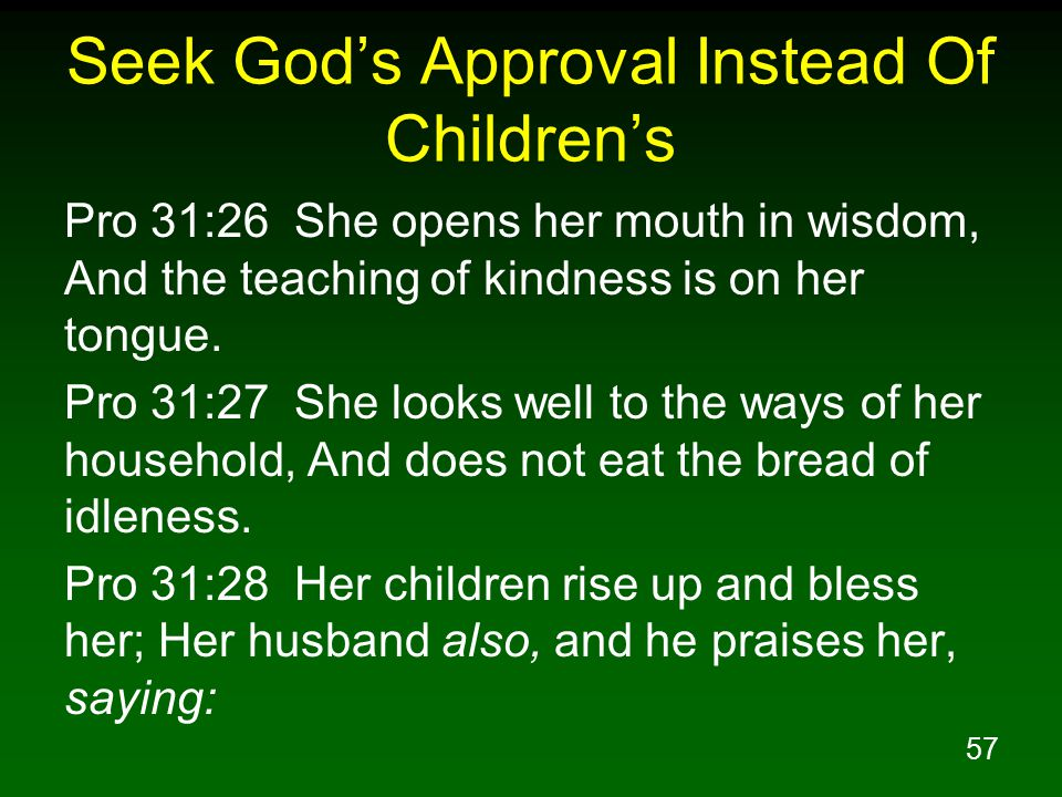 57 Seek God's Approval Instead Of Children's Pro 31:26 She opens her mouth in wisdom, And the teaching of kindness is on her tongue.