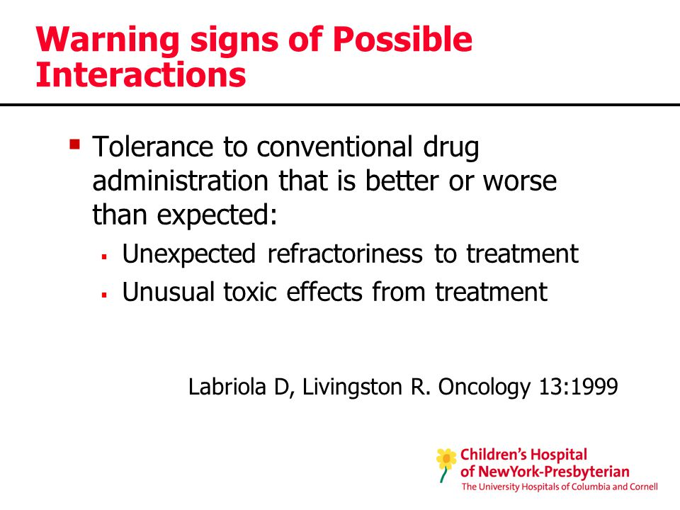 Warning signs of Possible Interactions  Tolerance to conventional drug administration that is better or worse than expected:  Unexpected refractoriness to treatment  Unusual toxic effects from treatment Labriola D, Livingston R.