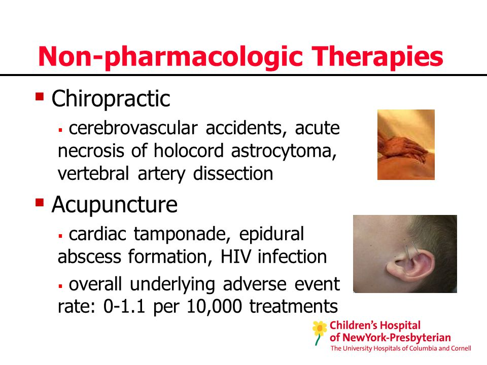 Non-pharmacologic Therapies  Chiropractic  cerebrovascular accidents, acute necrosis of holocord astrocytoma, vertebral artery dissection  Acupuncture  cardiac tamponade, epidural abscess formation, HIV infection  overall underlying adverse event rate: 0-1.1 per 10,000 treatments
