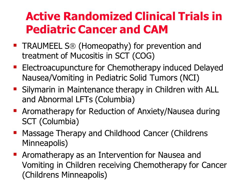 Active Randomized Clinical Trials in Pediatric Cancer and CAM  TRAUMEEL S  (Homeopathy) for prevention and treatment of Mucositis in SCT (COG)  Electroacupuncture for Chemotherapy induced Delayed Nausea/Vomiting in Pediatric Solid Tumors (NCI)  Silymarin in Maintenance therapy in Children with ALL and Abnormal LFTs (Columbia)  Aromatherapy for Reduction of Anxiety/Nausea during SCT (Columbia)  Massage Therapy and Childhood Cancer (Childrens Minneapolis)  Aromatherapy as an Intervention for Nausea and Vomiting in Children receiving Chemotherapy for Cancer (Childrens Minneapolis)