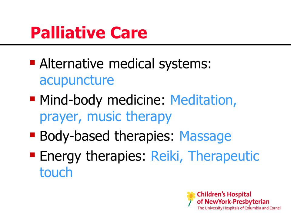 Palliative Care  Alternative medical systems: acupuncture  Mind-body medicine: Meditation, prayer, music therapy  Body-based therapies: Massage  Energy therapies: Reiki, Therapeutic touch