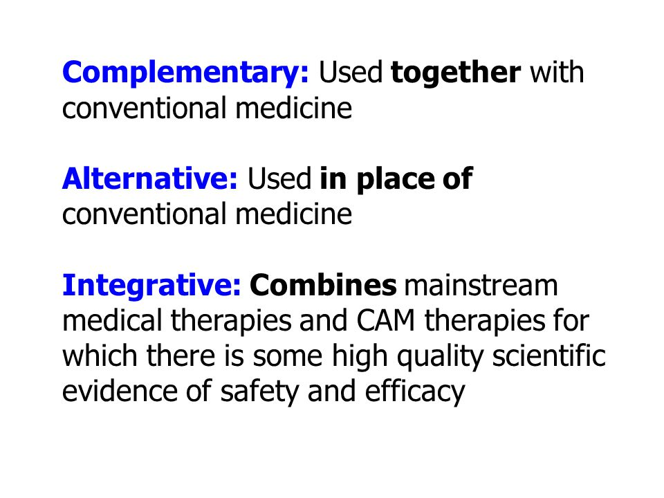 Complementary: Used together with conventional medicine Alternative: Used in place of conventional medicine Integrative: Combines mainstream medical t