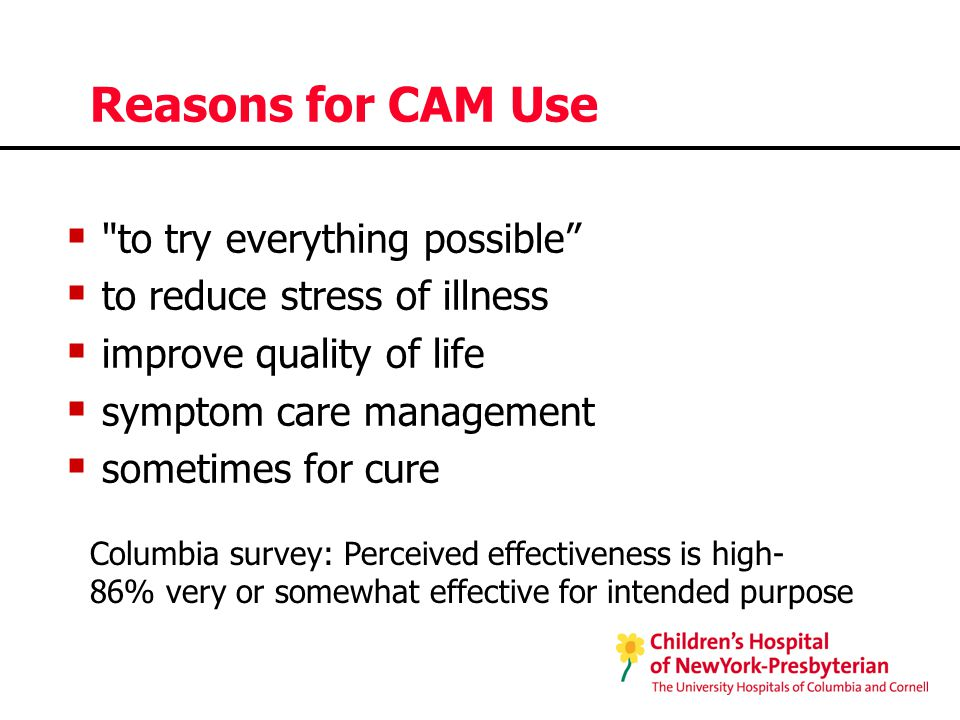 Reasons for CAM Use  to try everything possible  to reduce stress of illness  improve quality of life  symptom care management  sometimes for cure Columbia survey: Perceived effectiveness is high- 86% very or somewhat effective for intended purpose