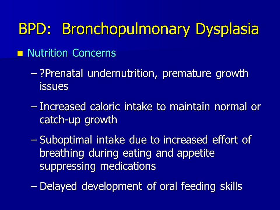 BPD: Bronchopulmonary Dysplasia Nutrition Concerns Nutrition Concerns –?Prenatal undernutrition, premature growth issues –Increased caloric intake to
