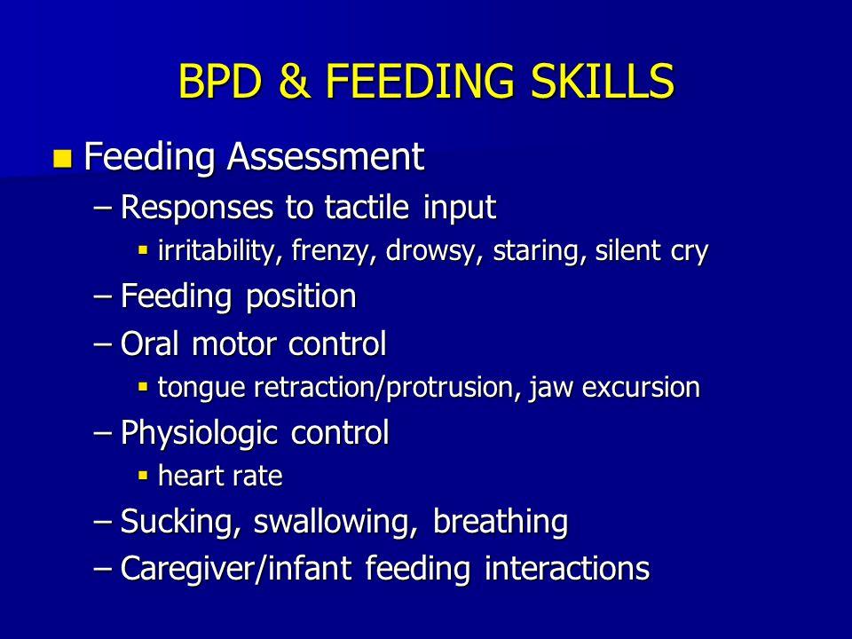 BPD & FEEDING SKILLS Feeding Assessment Feeding Assessment –Responses to tactile input  irritability, frenzy, drowsy, staring, silent cry –Feeding po