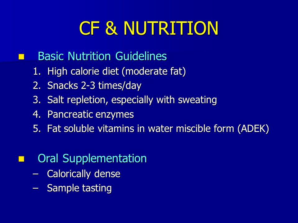 CF & NUTRITION Basic Nutrition Guidelines Basic Nutrition Guidelines 1. High calorie diet (moderate fat) 2. Snacks 2-3 times/day 3. Salt repletion, es