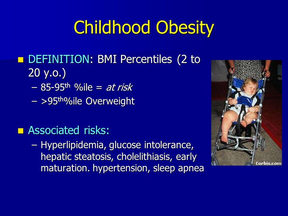 DEFINITION: BMI Percentiles (2 to 20 y.o.) DEFINITION: BMI Percentiles (2 to 20 y.o.) –85-95 th %ile = at risk –>95 th %ile Overweight Associated risk