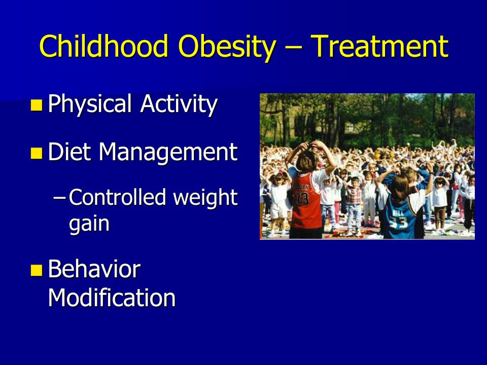 Childhood Obesity – Treatment Physical Activity Physical Activity Diet Management Diet Management –Controlled weight gain Behavior Modification Behavi