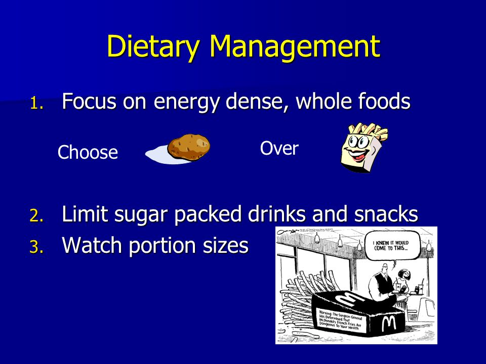 Dietary Management 1. Focus on energy dense, whole foods 2. Limit sugar packed drinks and snacks 3. Watch portion sizes Choose Over