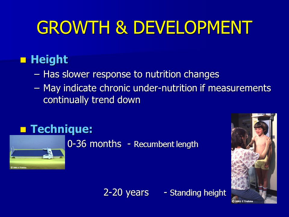 GROWTH & DEVELOPMENT Height Height –Has slower response to nutrition changes –May indicate chronic under-nutrition if measurements continually trend d