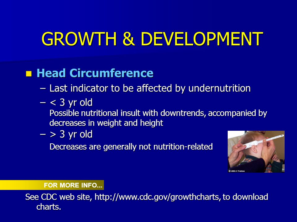 GROWTH & DEVELOPMENT Head Circumference Head Circumference –Last indicator to be affected by undernutrition –< 3 yr old Possible nutritional insult wi