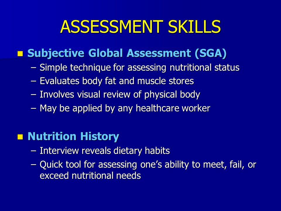 ASSESSMENT SKILLS Subjective Global Assessment (SGA) Subjective Global Assessment (SGA) –Simple technique for assessing nutritional status –Evaluates