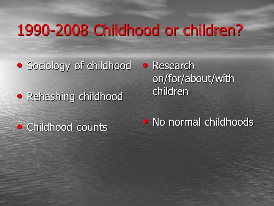 1990-2008 Childhood or children? Sociology of childhood Sociology of childhood Rehashing childhood Rehashing childhood Childhood counts Childhood coun