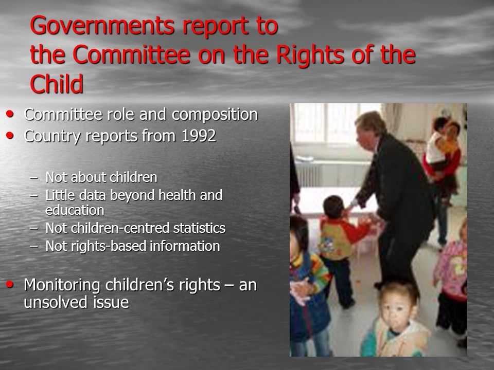 Governments report to the Committee on the Rights of the Child Committee role and composition Committee role and composition Country reports from 1992 Country reports from 1992 –Not about children –Little data beyond health and education –Not children-centred statistics –Not rights-based information Monitoring children's rights – an unsolved issue Monitoring children's rights – an unsolved issue