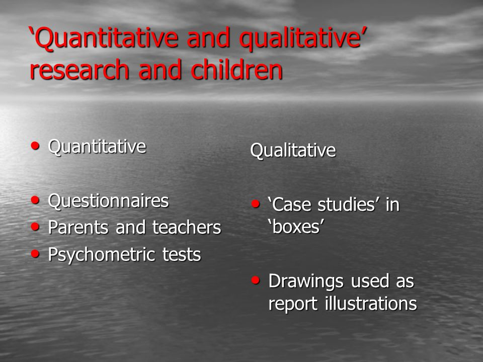 'Quantitative and qualitative' research and children Quantitative Quantitative Questionnaires Questionnaires Parents and teachers Parents and teachers Psychometric tests Psychometric tests Qualitative 'Case studies' in 'boxes' 'Case studies' in 'boxes' Drawings used as report illustrations Drawings used as report illustrations