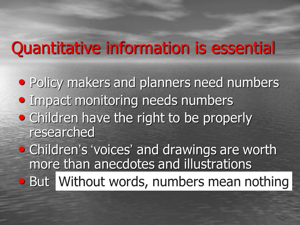 Quantitative information is essential Policy makers and planners need numbers Policy makers and planners need numbers Impact monitoring needs numbers Impact monitoring needs numbers Children have the right to be properly researched Children have the right to be properly researched Children ' s ' voices ' and drawings are worth more than anecdotes and illustrations Children ' s ' voices ' and drawings are worth more than anecdotes and illustrations But But Without words, numbers mean nothing