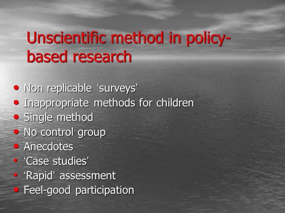 Unscientific method in policy- based research Non replicable ' surveys ' Non replicable ' surveys ' Inappropriate methods for children Inappropriate methods for children Single method Single method No control group No control group Anecdotes Anecdotes ' Case studies ' ' Case studies ' ' Rapid ' assessment ' Rapid ' assessment Feel-good participation Feel-good participation