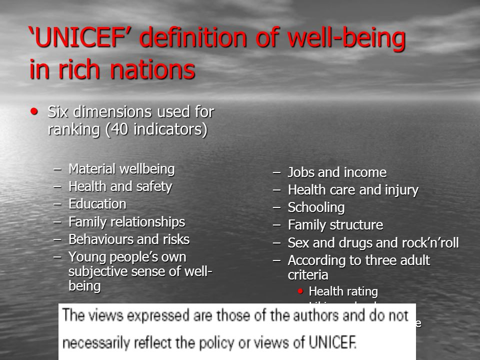 'UNICEF' definition of well-being in rich nations Six dimensions used for ranking (40 indicators) Six dimensions used for ranking (40 indicators) –Material wellbeing –Health and safety –Education –Family relationships –Behaviours and risks –Young people's own subjective sense of well- being –Jobs and income –Health care and injury –Schooling –Family structure –Sex and drugs and rock'n'roll –According to three adult criteria Health rating Liking school Life satisfaction scale