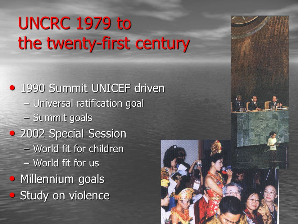 UNCRC 1979 to the twenty-first century 1990 Summit UNICEF driven 1990 Summit UNICEF driven –Universal ratification goal –Summit goals 2002 Special Session 2002 Special Session –World fit for children –World fit for us Millennium goals Millennium goals Study on violence Study on violence