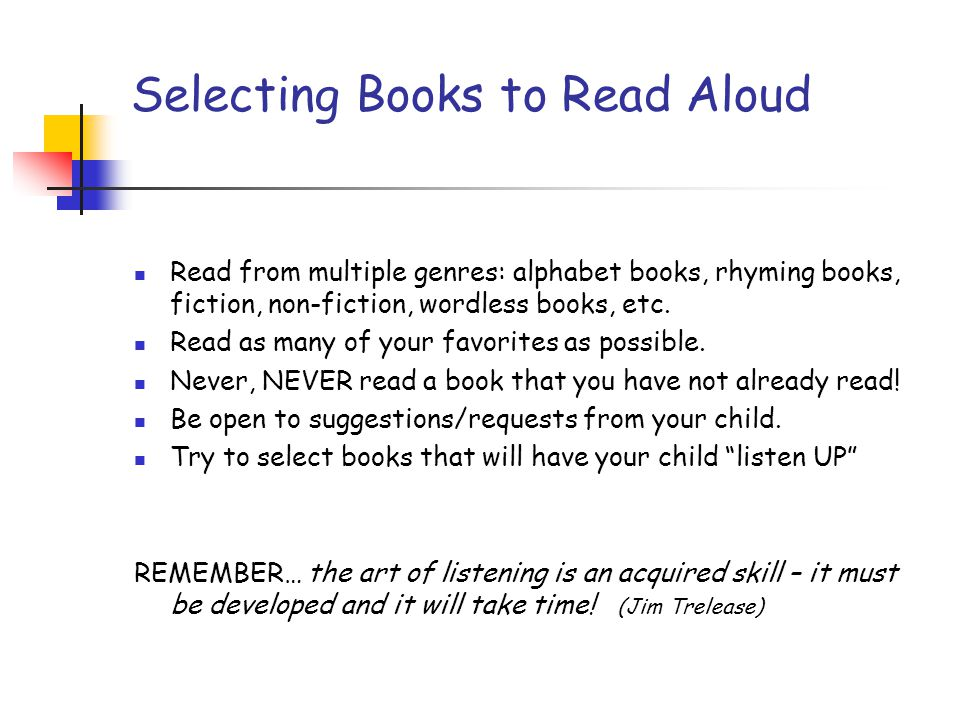 Selecting Books to Read Aloud Read from multiple genres: alphabet books, rhyming books, fiction, non-fiction, wordless books, etc. Read as many of you
