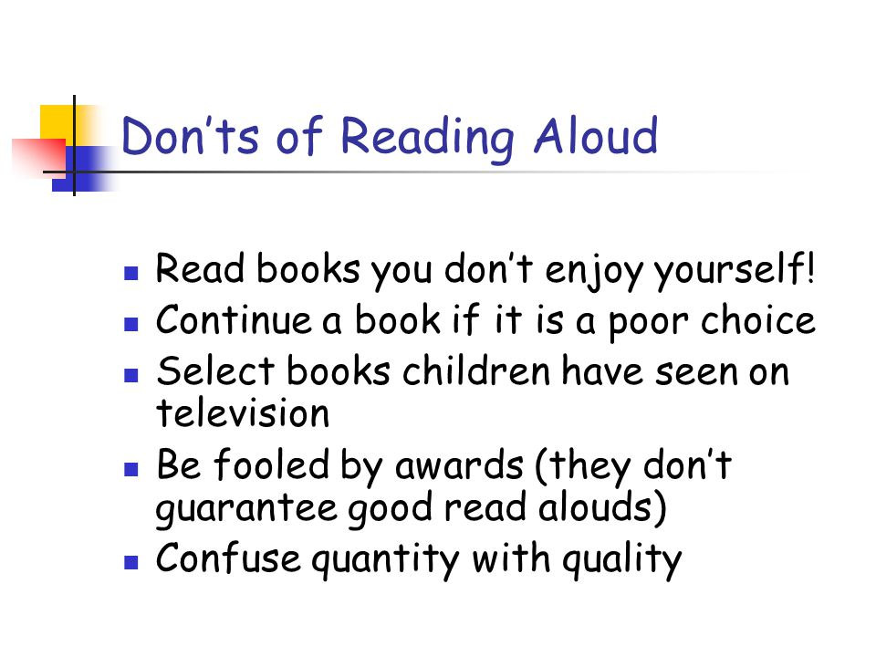 Don'ts of Reading Aloud Read books you don't enjoy yourself! Continue a book if it is a poor choice Select books children have seen on television Be f