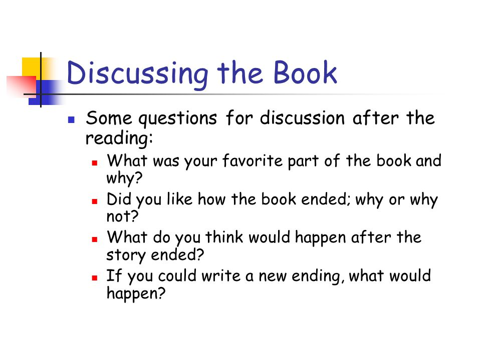 Discussing the Book Some questions for discussion after the reading: What was your favorite part of the book and why? Did you like how the book ended;
