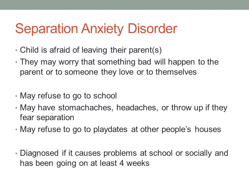 Separation Anxiety Disorder Child is afraid of leaving their parent(s) They may worry that something bad will happen to the parent or to someone they love or to themselves May refuse to go to school May have stomachaches, headaches, or throw up if they fear separation May refuse to go to playdates at other people's houses Diagnosed if it causes problems at school or socially and has been going on at least 4 weeks