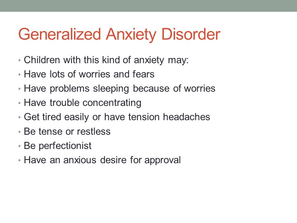 Generalized Anxiety Disorder Children with this kind of anxiety may: Have lots of worries and fears Have problems sleeping because of worries Have trouble concentrating Get tired easily or have tension headaches Be tense or restless Be perfectionist Have an anxious desire for approval