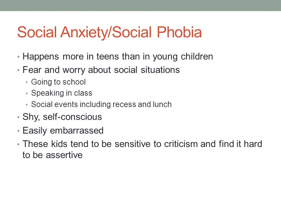 Social Anxiety/Social Phobia Happens more in teens than in young children Fear and worry about social situations Going to school Speaking in class Social events including recess and lunch Shy, self-conscious Easily embarrassed These kids tend to be sensitive to criticism and find it hard to be assertive
