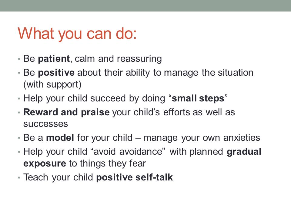 What you can do: Be patient, calm and reassuring Be positive about their ability to manage the situation (with support) Help your child succeed by doing small steps Reward and praise your child's efforts as well as successes Be a model for your child – manage your own anxieties Help your child avoid avoidance with planned gradual exposure to things they fear Teach your child positive self-talk