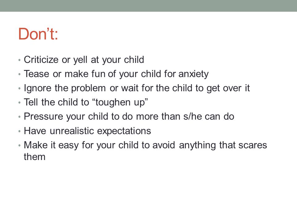 Don't: Criticize or yell at your child Tease or make fun of your child for anxiety Ignore the problem or wait for the child to get over it Tell the child to toughen up Pressure your child to do more than s/he can do Have unrealistic expectations Make it easy for your child to avoid anything that scares them