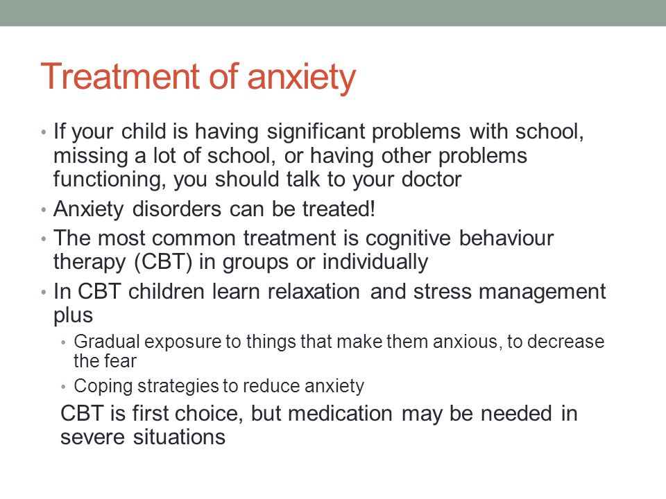 Treatment of anxiety If your child is having significant problems with school, missing a lot of school, or having other problems functioning, you should talk to your doctor Anxiety disorders can be treated.