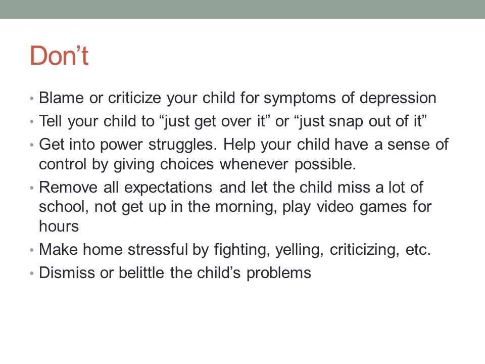 Don't Blame or criticize your child for symptoms of depression Tell your child to just get over it or just snap out of it Get into power struggles.