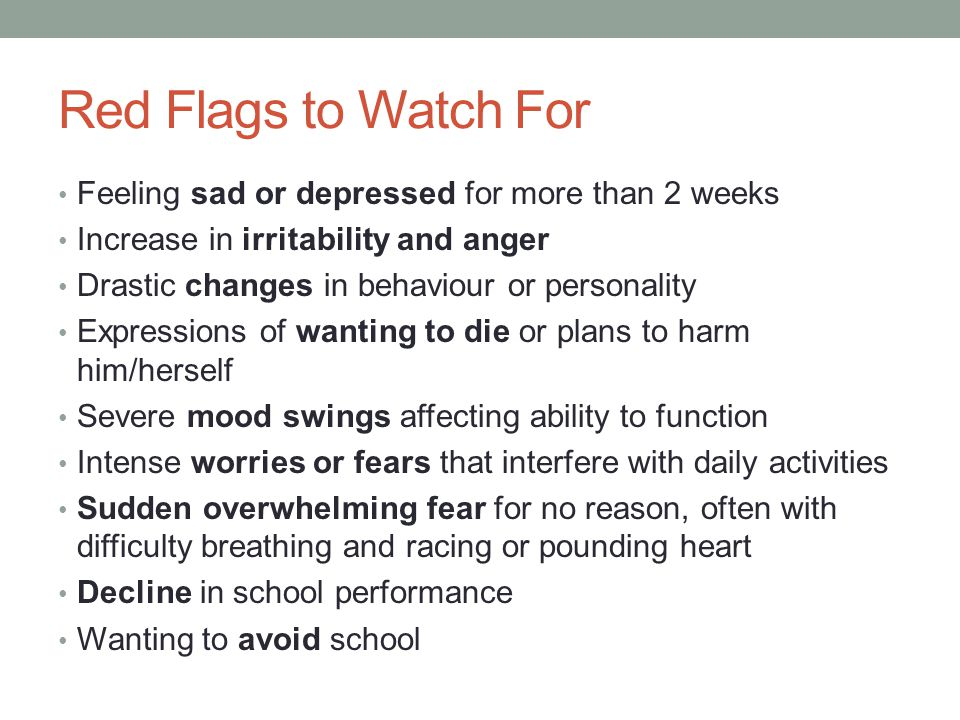 Red Flags to Watch For Feeling sad or depressed for more than 2 weeks Increase in irritability and anger Drastic changes in behaviour or personality Expressions of wanting to die or plans to harm him/herself Severe mood swings affecting ability to function Intense worries or fears that interfere with daily activities Sudden overwhelming fear for no reason, often with difficulty breathing and racing or pounding heart Decline in school performance Wanting to avoid school