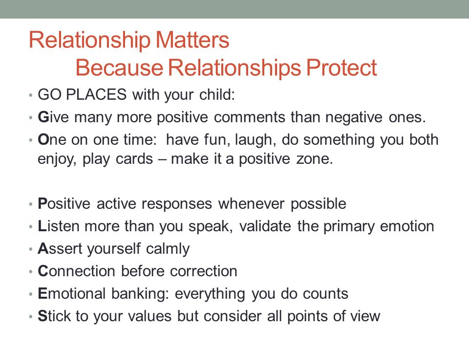 Relationship Matters Because Relationships Protect GO PLACES with your child: Give many more positive comments than negative ones.