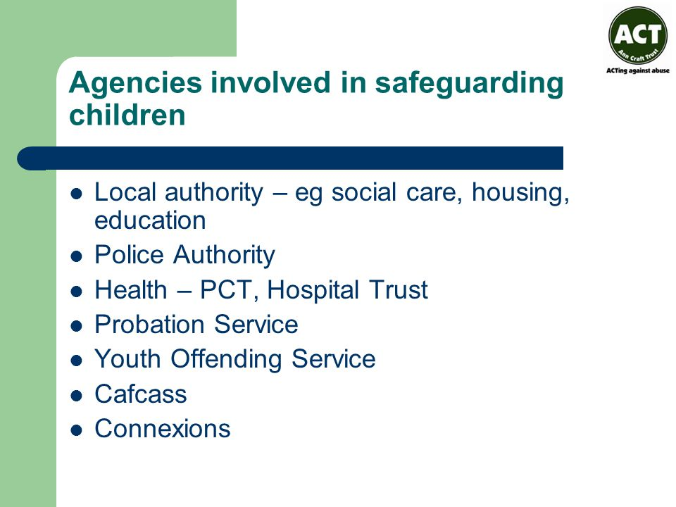 Agencies involved in safeguarding children Local authority – eg social care, housing, education Police Authority Health – PCT, Hospital Trust Probation Service Youth Offending Service Cafcass Connexions