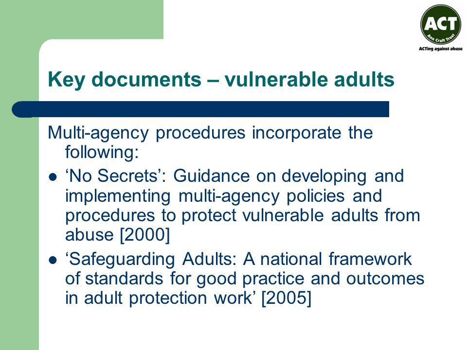 Key documents – vulnerable adults Multi-agency procedures incorporate the following: 'No Secrets': Guidance on developing and implementing multi-agency policies and procedures to protect vulnerable adults from abuse [2000] 'Safeguarding Adults: A national framework of standards for good practice and outcomes in adult protection work' [2005]
