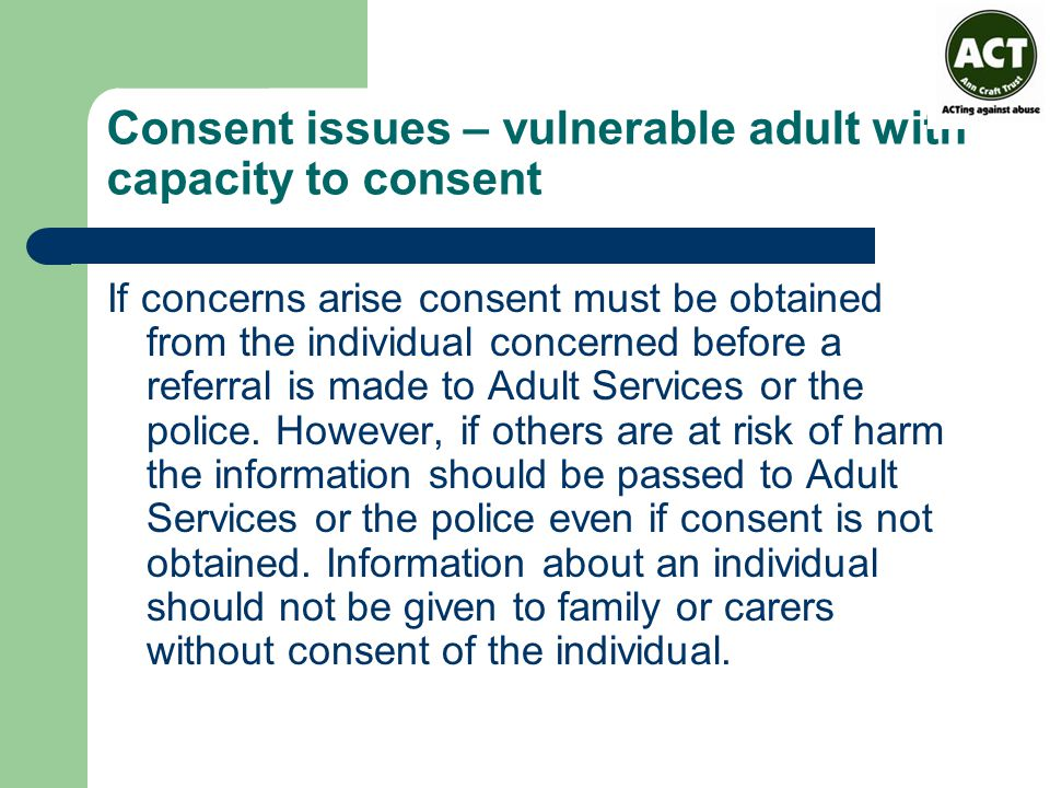 Consent issues – vulnerable adult with capacity to consent If concerns arise consent must be obtained from the individual concerned before a referral is made to Adult Services or the police.