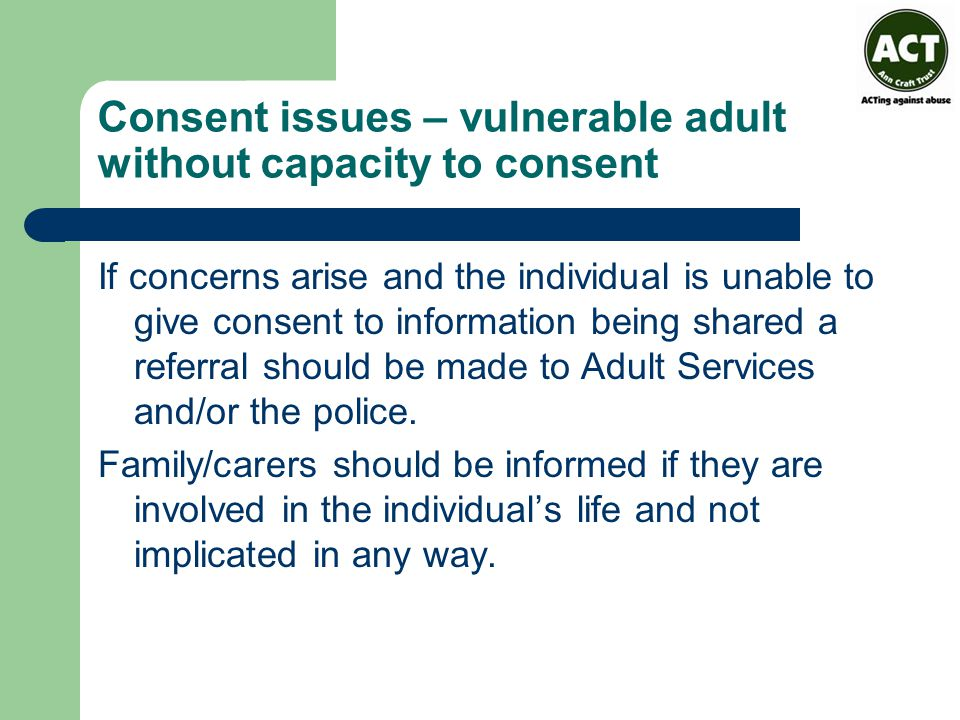 Consent issues – vulnerable adult without capacity to consent If concerns arise and the individual is unable to give consent to information being shared a referral should be made to Adult Services and/or the police.