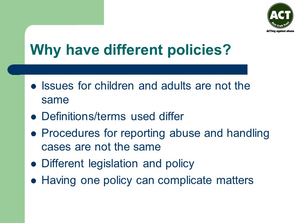 Why have different policies? Issues for children and adults are not the same Definitions/terms used differ Procedures for reporting abuse and handling