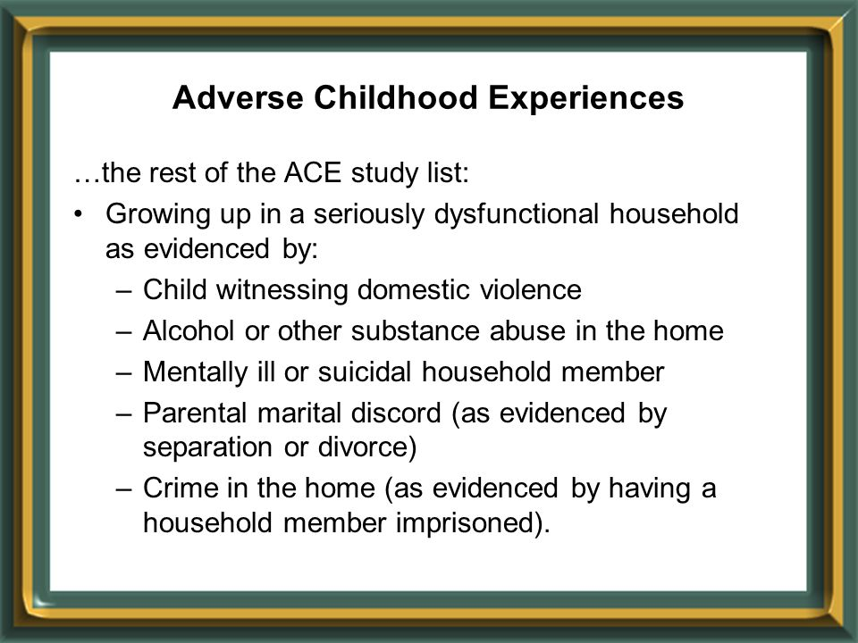 …the rest of the ACE study list: Growing up in a seriously dysfunctional household as evidenced by: –Child witnessing domestic violence –Alcohol or ot