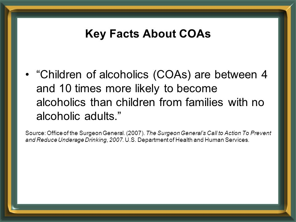 Key Facts About COAs Children of alcoholics (COAs) are between 4 and 10 times more likely to become alcoholics than children from families with no alcoholic adults. Source: Office of the Surgeon General.